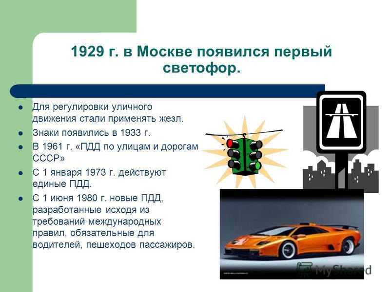 В 1891 г. в России (г.Одесса) появился первый автомобиль. В начале 1895 г. автомобиль появился на улицах Петербурга. Скорость - 26 км/ч В 1920 г. декрет об автодвижении по г. Москве и её окрестностям. В Швеции водителю требовалось уступить дорогу кон