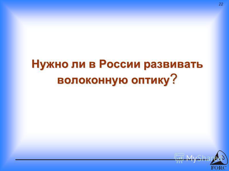 22 Нужно ли в России развивать волоконную оптику ?