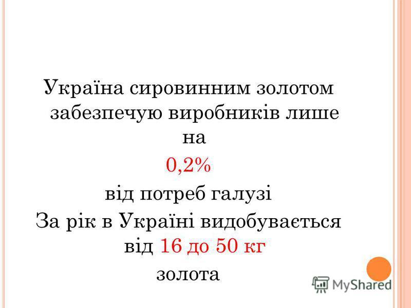 Україна сировинним золотом забезпечую виробників лише на 0,2% від потреб галузі За рік в Україні видобувається від 16 до 50 кг золота
