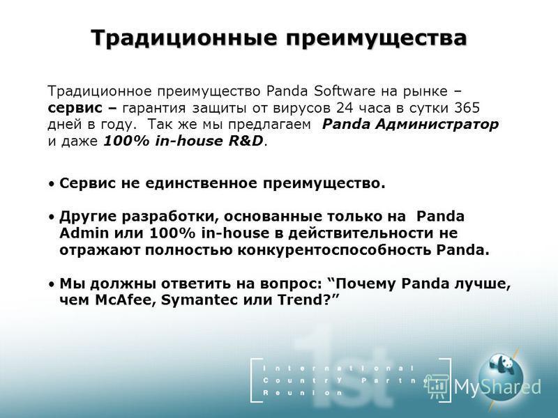 Традиционные преимущества Традиционное преимущество Panda Software на рынке – сервис – гарантия защиты от вирусов 24 часа в сутки 365 дней в году. Так же мы предлагаем Panda Администратор и даже 100% in-house R&D. Сервис не единственное преимущество.