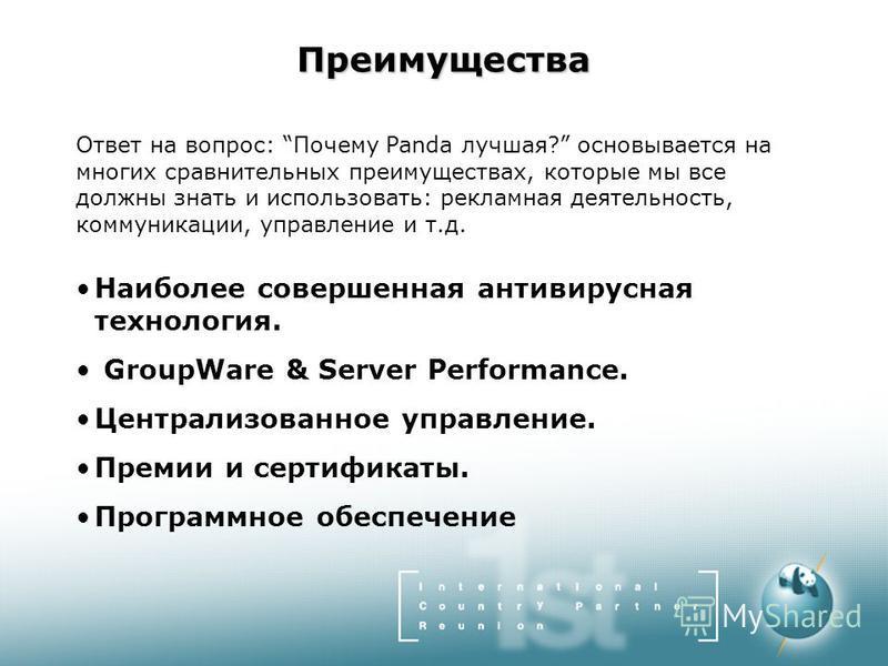 Преимущества Ответ на вопрос: Почему Panda лучшая? основывается на многих сравнительных преимуществах, которые мы все должны знать и использовать: рекламная деятельность, коммуникации, управление и т.д. Наиболее совершенная антивирусная технология. G