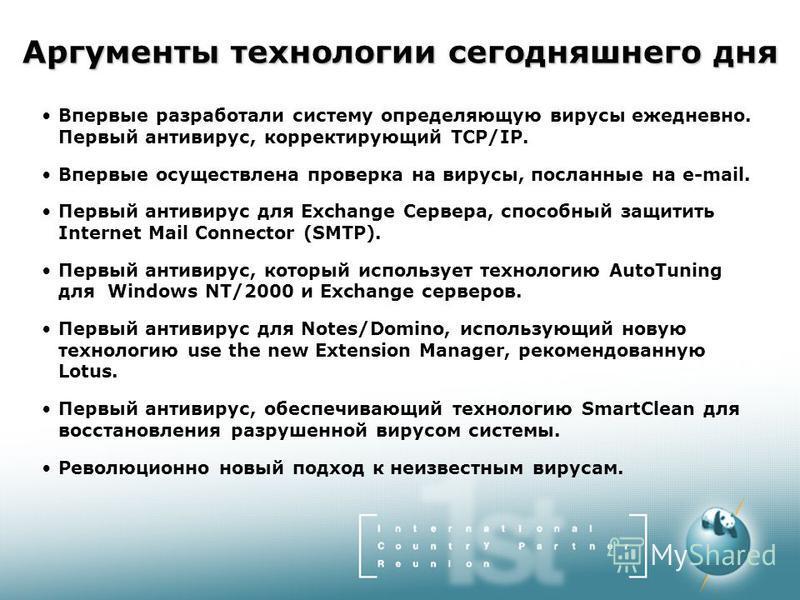 Аргументы технологии сегодняшнего дня Впервые разработали систему определяющую вирусы ежедневно. Первый антивирус, корректирующий TCP/IP. Впервые осуществлена проверка на вирусы, посланные на e-mail. Первый антивирус для Exchange Сервера, способный з