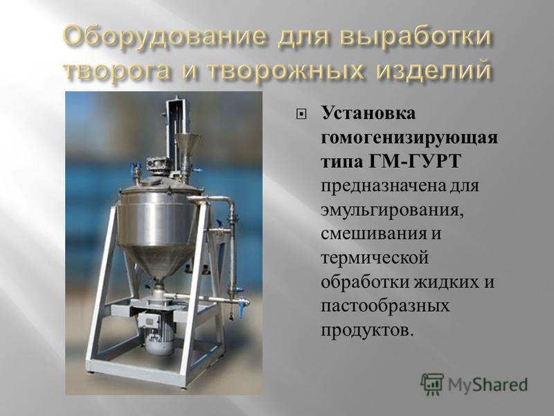 Установка гомогенизирующая типа ГМ - ГУРТ предназначена для эмульгирования, смешивания и термической обработки жидких и пастообразных продуктов.