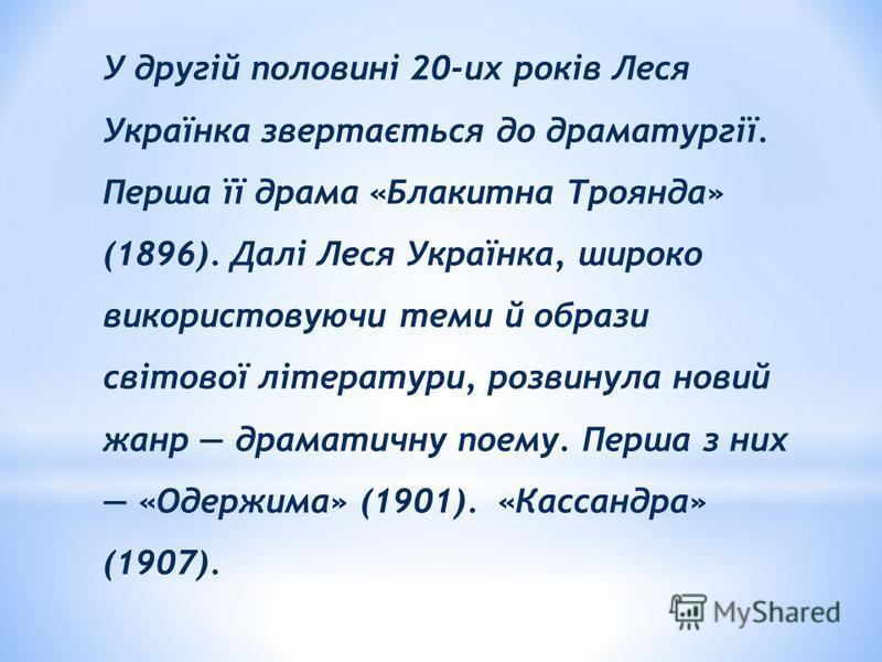 У другій половині 20-их років Леся Українка звертається до драматургії. Перша її драма «Блакитна Троянда» (1896). Далі Леся Українка, широко використовуючи теми й образи світової літератури, розвинула новий жанр драматичну поему. Перша з них «Одержим