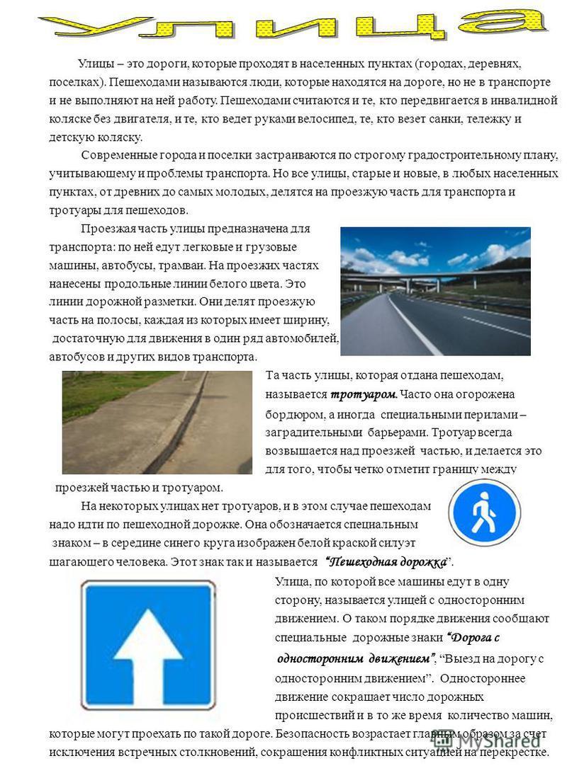 Улицы – это дороги, которые проходят в населенных пунктах (городах, деревнях, поселках). Пешеходами называются люди, которые находятся на дороге, но не в транспорте и не выполняют на ней работу. Пешеходами считаются и те, кто передвигается в инвалидн