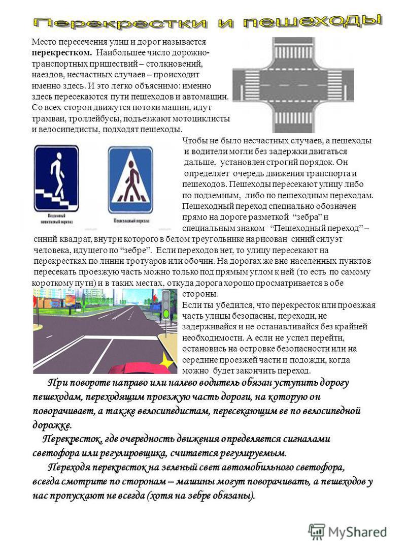 Место пересечения улиц и дорог называется перекрестком. Наибольшее число дорожно- транспортных пришествий – столкновений, наездов, несчастных случаев – происходит именно здесь. И это легко объяснимо: именно здесь пересекаются пути пешеходов и автомаш