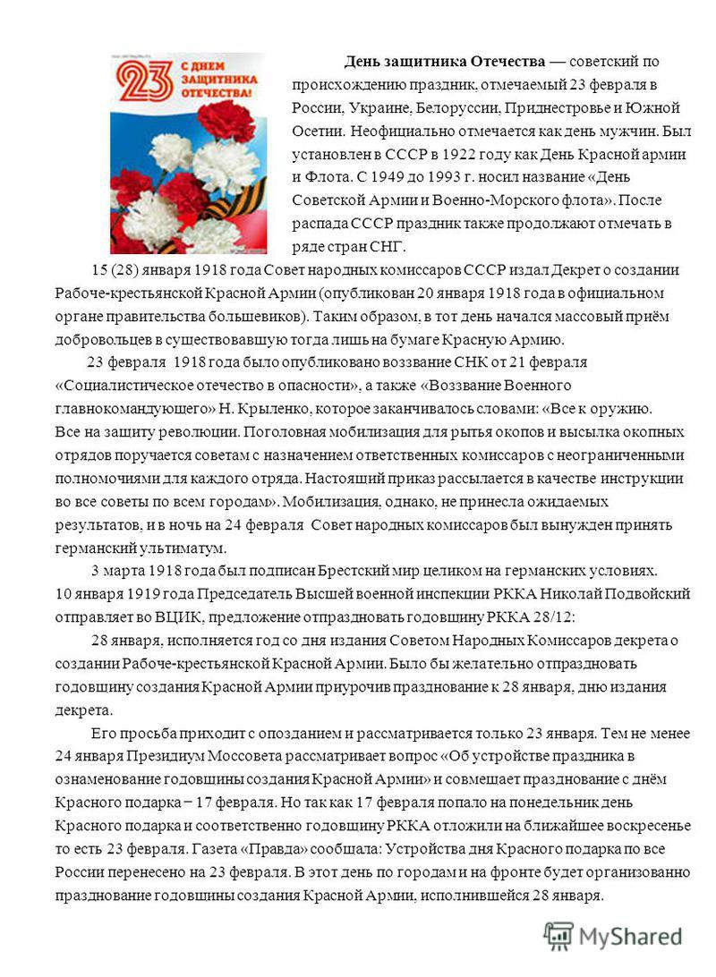 День защитника Отечества советский по происхождению праздник, отмечаемый 23 февраля в России, Украине, Белоруссии, Приднестровье и Южной Осетии. Неофициально отмечается как день мужчин. Был установлен в СССР в 1922 году как День Красной армии и Флота
