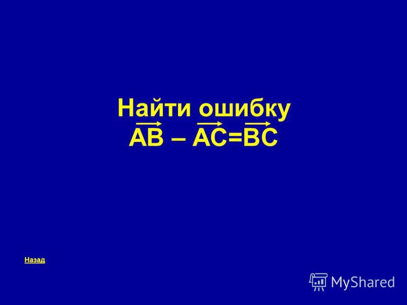 Найти ошибку AB – AC=BC Назад
