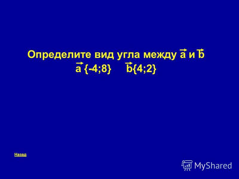 Определите вид угла между a и b a {-4;8} b{4;2} Назад