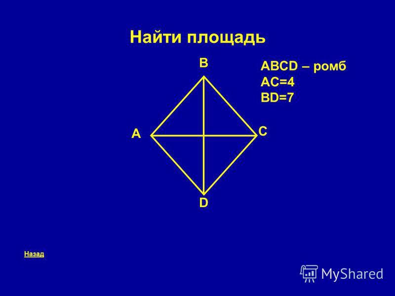 Найти площадь Назад A B C D ABCD – ромб AC=4 BD=7