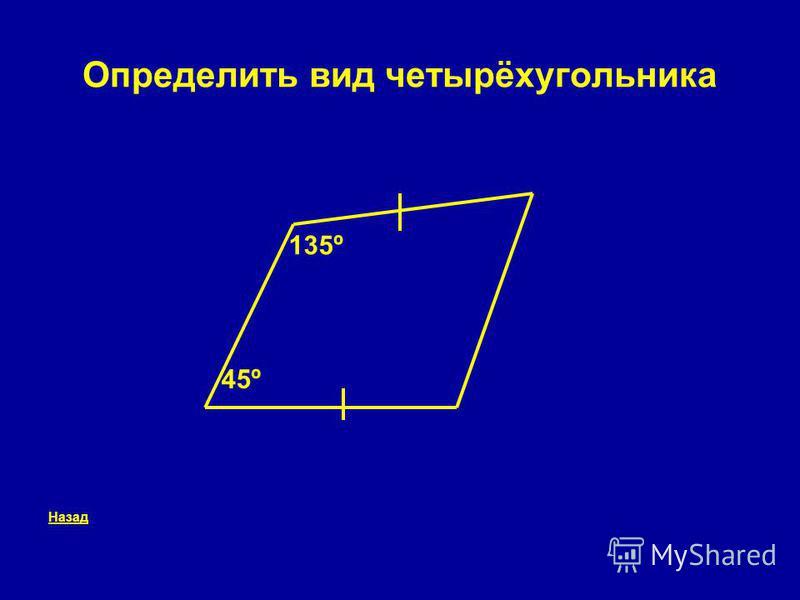 Определить вид четырёхугольника Назад 135º 45º