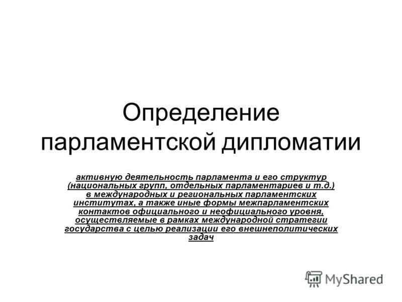 Определение парламентской дипломатии активную деятельность парламента и его структур (национальных групп, отдельных парламентариев и т.д.) в международных и региональных парламентских институтах, а также иные формы межпарламентских контактов официаль