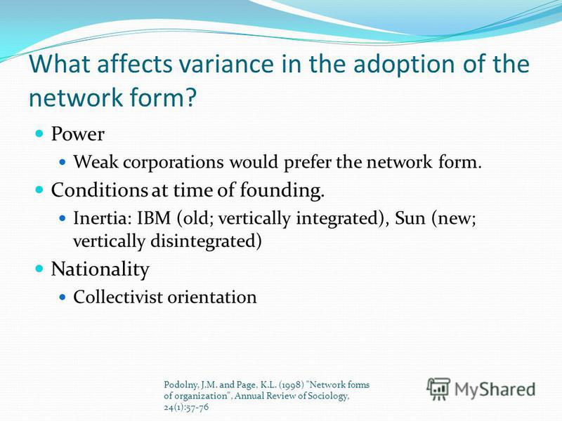 What affects variance in the adoption of the network form? Power Weak corporations would prefer the network form. Conditions at time of founding. Inertia: IBM (old; vertically integrated), Sun (new; vertically disintegrated) Nationality Collectivist