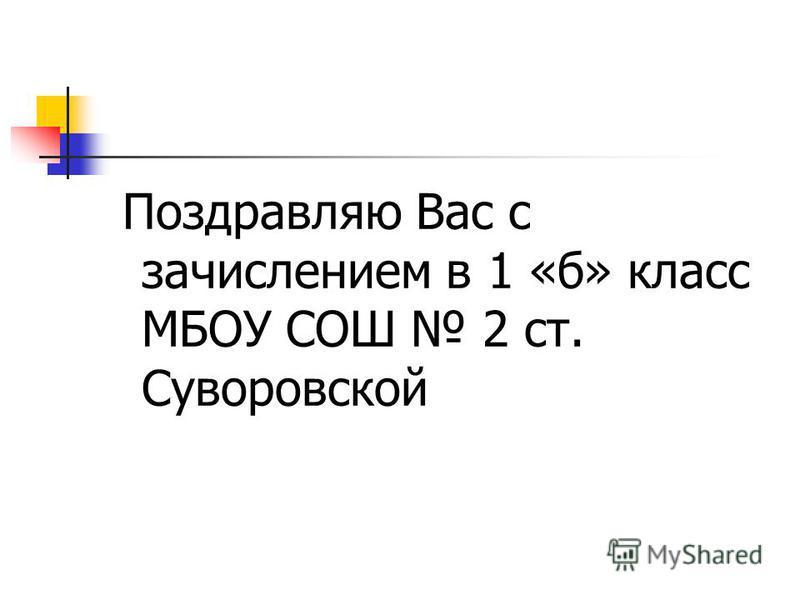 Поздравляю Вас с зачислением в 1 «б» класс МБОУ СОШ 2 ст. Суворовской