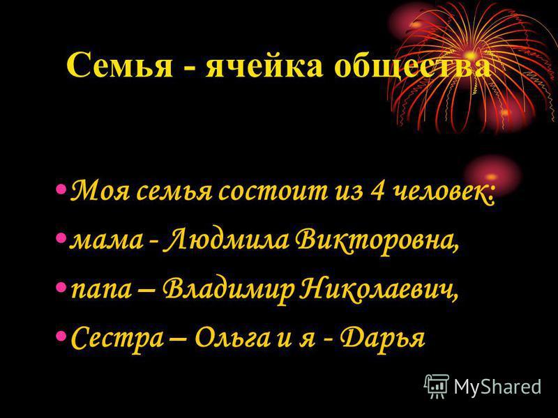 Семья - ячейка общества Моя семья состоит из 4 человек: мама - Людмила Викторовна, папа – Владимир Николаевич, Сестра – Ольга и я - Дарья