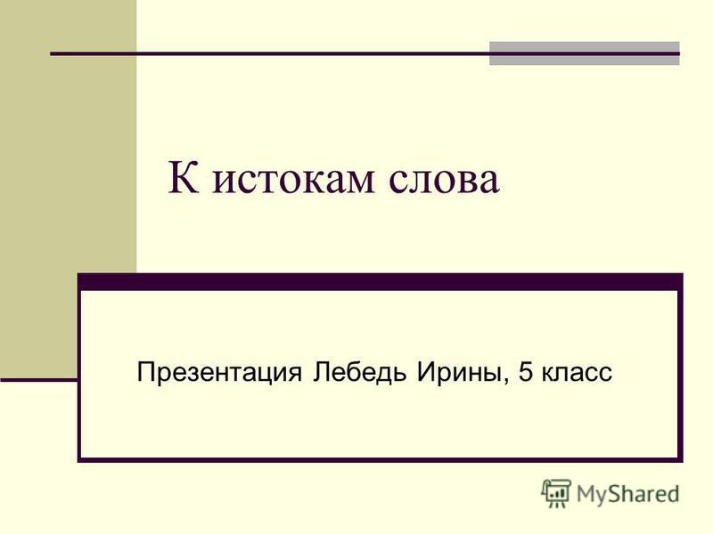 К истокам слова Презентация Лебедь Ирины, 5 класс