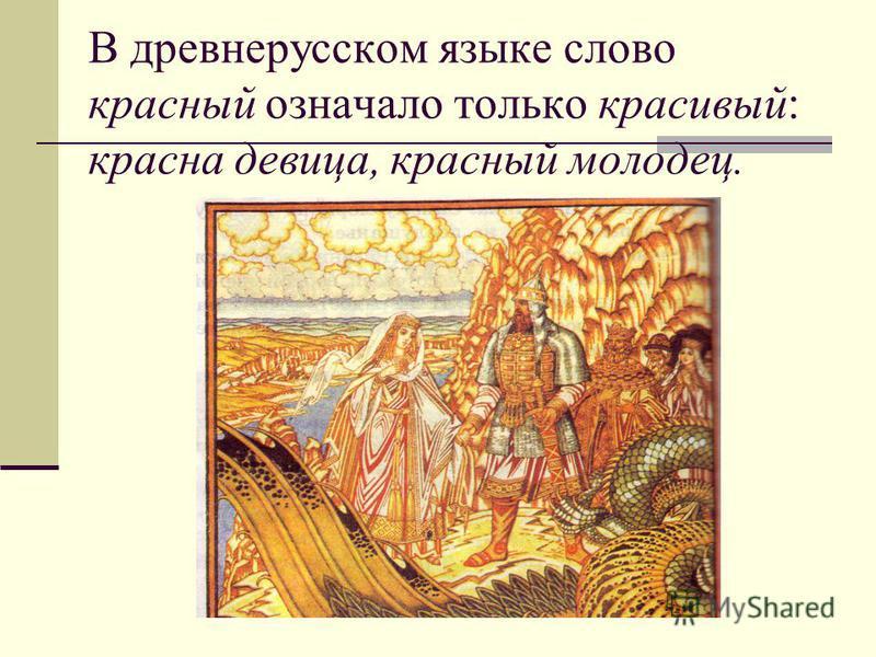 В древнерусском языке слово красный означало только красивый: красна девица, красный молодец.