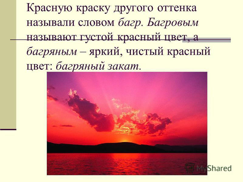 Красную краску другого оттенка называли словом багр. Багровым называют густой красный цвет, а багряным – яркий, чистый красный цвет: багряный закат.
