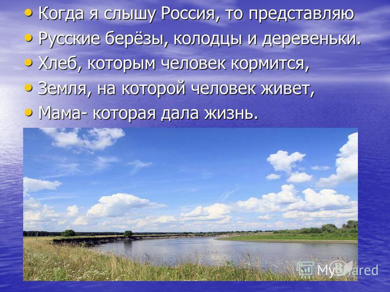 Когда я слышу Россия, то представляю Когда я слышу Россия, то представляю Русские берёзы, колодцы и деревеньки. Русские берёзы, колодцы и деревеньки. Хлеб, которым человек кормится, Хлеб, которым человек кормится, Земля, на которой человек живет, Зем