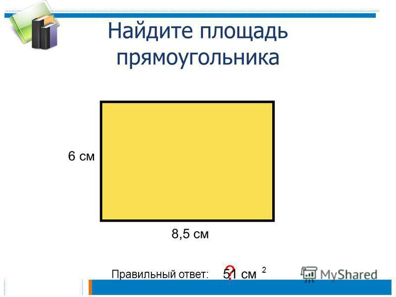 Найдите площадь прямоугольника Правильный ответ: ? 51 см 2 6 см 8,5 см