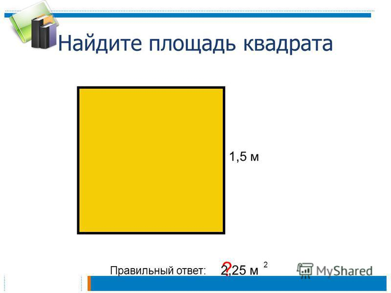 Найдите площадь квадрата Правильный ответ: ? 2,25 м 2 1,5 м