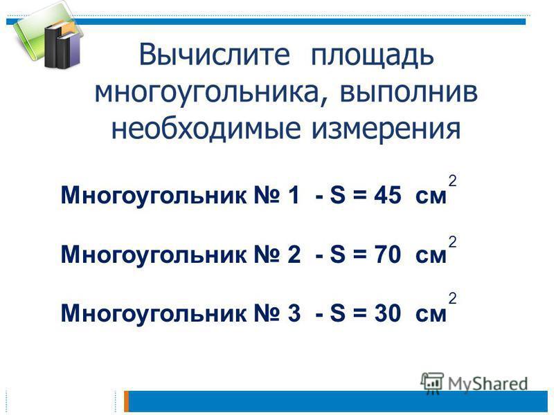 Вычислите площадь многоугольника, выполнив необходимые измерения Многоугольник 1 - S = 45 см Многоугольник 2 - S = 70 см Многоугольник 3 - S = 30 см 2 2 2