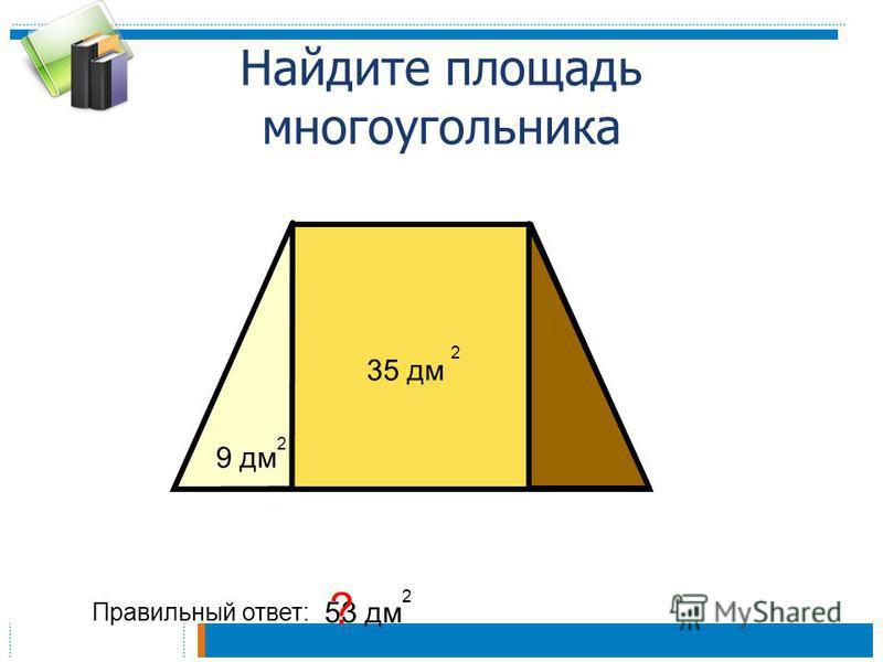 Найдите площадь многоугольника Правильный ответ: 53 дм 2 ? 9 дм 2 35 дм 2