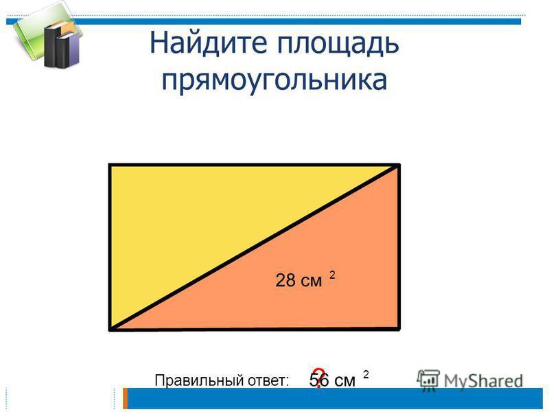 Найдите площадь прямоугольника 28 см 2 Правильный ответ: ? 56 см 2