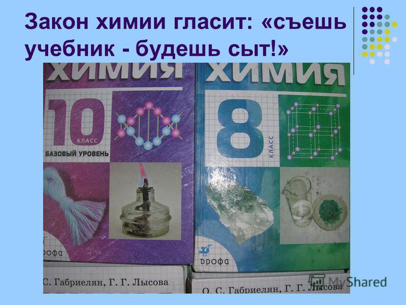 Закон химии гласит: «съешь учебник - будешь сыт!»