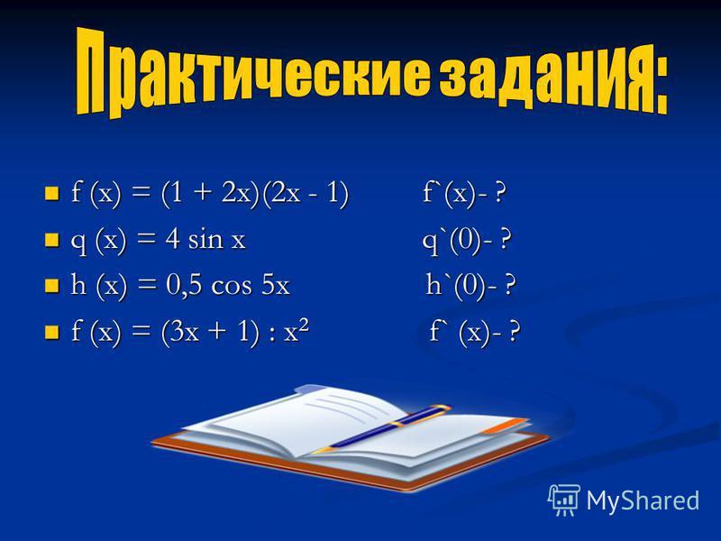 f (x) = (1 + 2x)(2x - 1) f`(x)- ? q (x) = 4 sin x q`(0)- ? h (x) = 0,5 cos 5x h`(0)- ? f (x) = (3x + 1) : х 2 f` (x)- ?