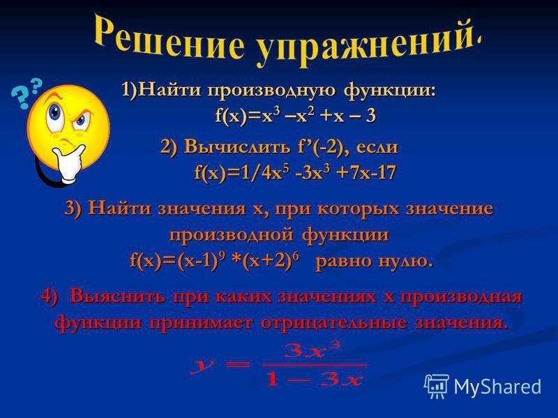 1)Найти производную функции: f(x)=x 3 –x 2 +x – 3 f(x)=x 3 –x 2 +x – 3 2) Вычислить f(-2), если f(x)=1/4x 5 -3x 3 +7x-17 f(x)=1/4x 5 -3x 3 +7x-17 3) Найти значения x, при которых значение производной функции f(x)=(x-1) 9 *(x+2) 6 равно нулю. f(x)=(x-