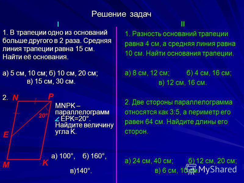 Решение задач I 1. В трапеции одно из оснований больше другого в 2 раза. Средняя линия трапеции равна 15 см. Найти её основания. а) 5 см, 10 см; б) 10 см, 20 см; в) 15 см, 30 см. 2. MNPK – параллелограмм EPK=20°. Найдите величину угла K. а) 100°, б)