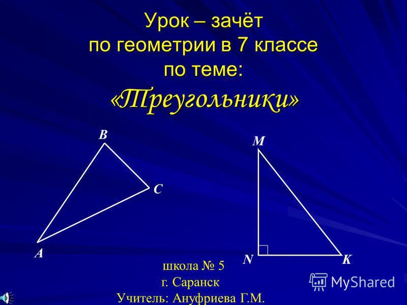 Урок – зачёт по геометрии в 7 классе по теме: «Треугольники» M NK A B C школа 5 г. Саранск Учитель: Ануфриева Г.М.