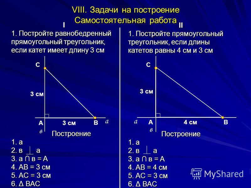 VIII. Задачи на построение Самостоятельная работа I 1. Постройте равнобедренный прямоугольный треугольник, если катет имеет длину 3 см Построение 1. а 2. в а 3. а в = А 4. АВ = 3 см 5. АС = 3 см 6. Δ ВАС II 1. Постройте прямоугольный треугольник, есл