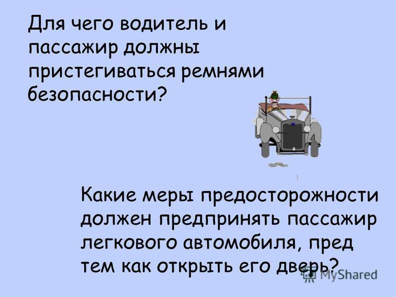 Для чего водитель и пассажир должны пристегиваться ремнями безопасности? Какие меры предосторожности должен предпринять пассажир легкового автомобиля, пред тем как открыть его дверь?