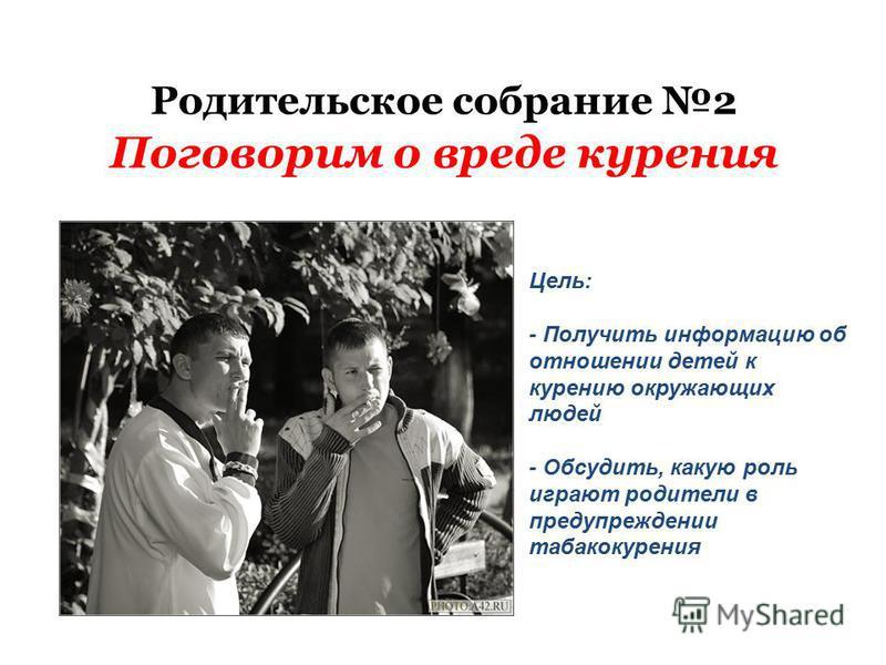 Родительское собрание 2 Поговорим о вреде курения Цель: - Получить информацию об отношении детей к курению окружающих людей - Обсудить, какую роль играют родители в предупреждении табакокурения