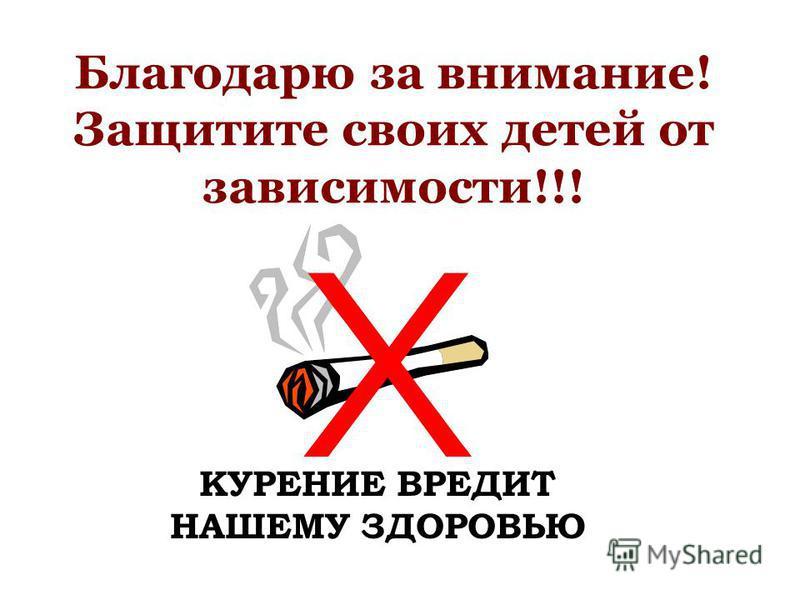 Благодарю за внимание! Защитите своих детей от зависимости!!! КУРЕНИЕ ВРЕДИТ НАШЕМУ ЗДОРОВЬЮ