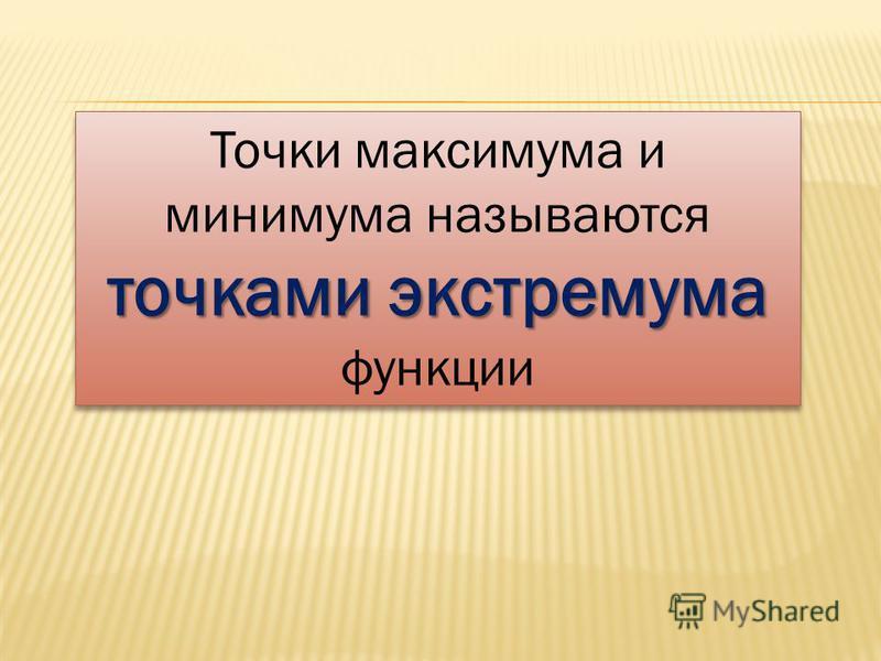 Точки максимума и минимума называются точками экстремума точками экстремума функции Точки максимума и минимума называются точками экстремума точками экстремума функции