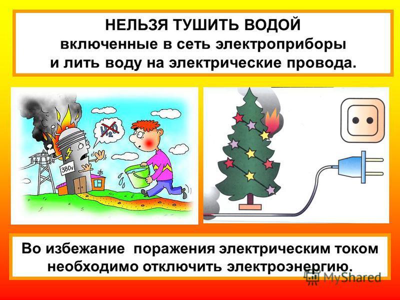 НЕЛЬЗЯ ТУШИТЬ ВОДОЙ включенные в сеть электроприборы и лить воду на электрические провода. Во избежание поражения электрическим током необходимо отключить электроэнергию.