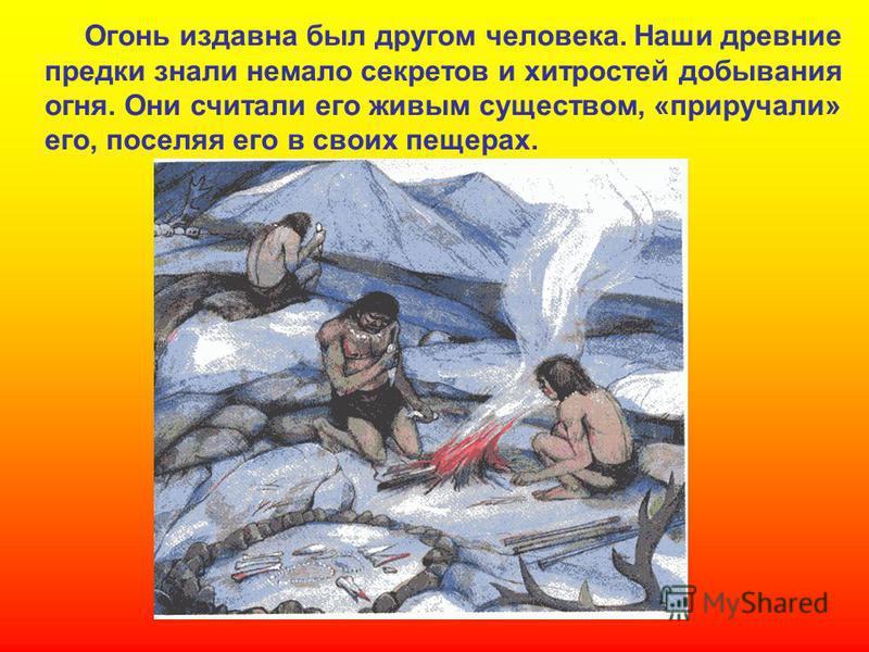 Огонь издавна был другом человека. Наши древние предки знали немало секретов и хитростей добывания огня. Они считали его живым существом, «приручали» его, поселяя его в своих пещерах.