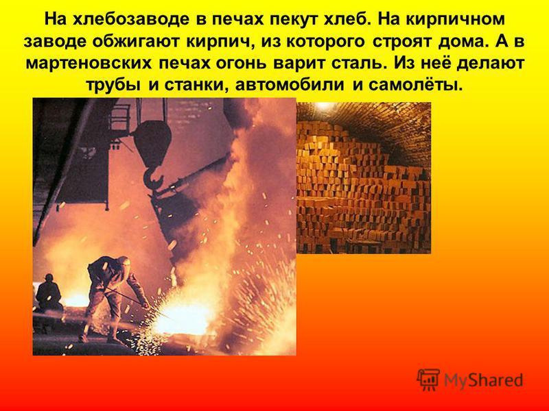 На хлебозаводе в печах пекут хлеб. На кирпичном заводе обжигают кирпич, из которого строят дома. А в мартеновских печах огонь варит сталь. Из неё делают трубы и станки, автомобили и самолёты.