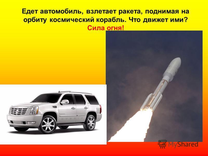Едет автомобиль, взлетает ракета, поднимая на орбиту космический корабль. Что движет ими? Сила огня!