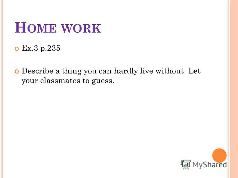 H OME WORK Ex.3 p.235 Describe a thing you can hardly live without. Let your classmates to guess.
