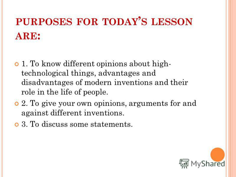 PURPOSES FOR TODAY S LESSON ARE : 1. To know different opinions about high- technological things, advantages and disadvantages of modern inventions and their role in the life of people. 2. To give your own opinions, arguments for and against differen