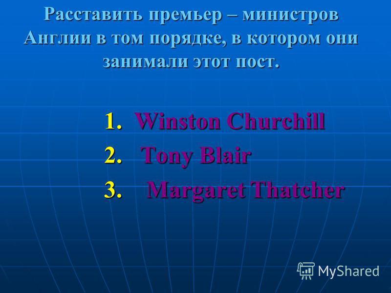 Расставить премьер – министров Англии в том порядке, в котором они занимали этот пост. 1. Winston Churchill 2. Tony Blair 3. Margaret Thatcher
