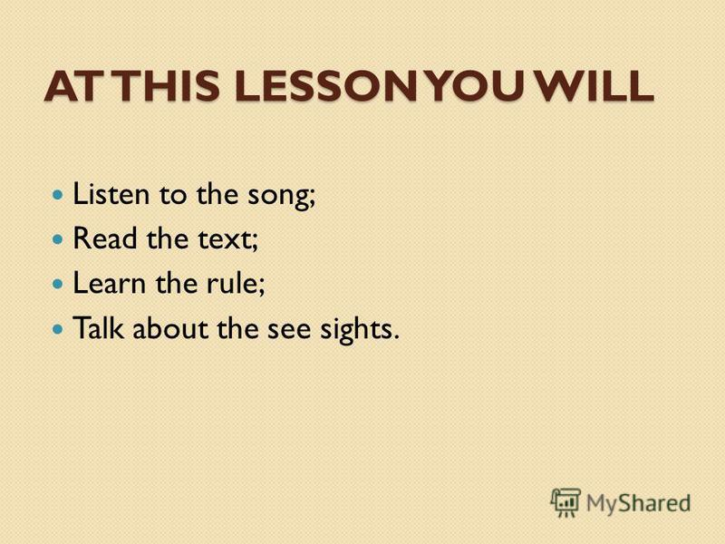 AT THIS LESSON YOU WILL Listen to the song; Read the text; Learn the rule; Talk about the see sights.