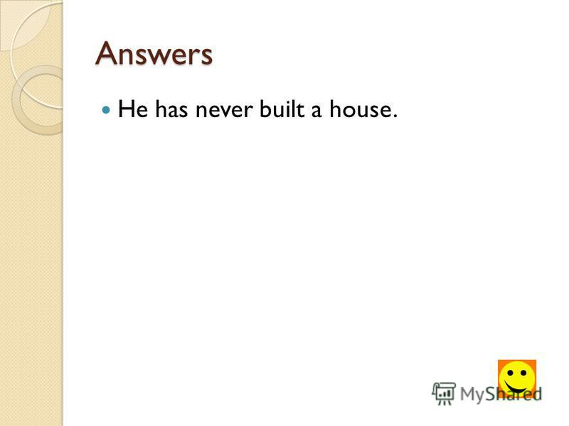 Answers He has never built a house.