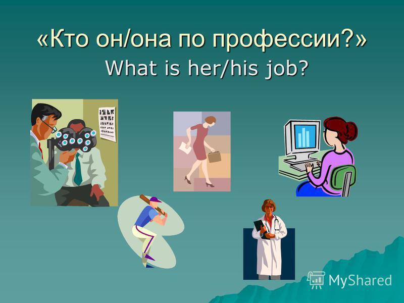 «Кто он/она по профессии?» What is her/his job?