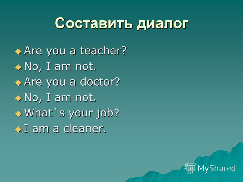 Составить диалог Are you a teacher? Are you a teacher? No, I am not. No, I am not. Are you a doctor? Are you a doctor? No, I am not. No, I am not. What`s your job? What`s your job? I am a cleaner. I am a cleaner.
