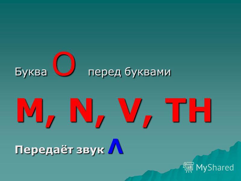 Буква О перед буквами M, N, V, TH Передаёт звук Λ
